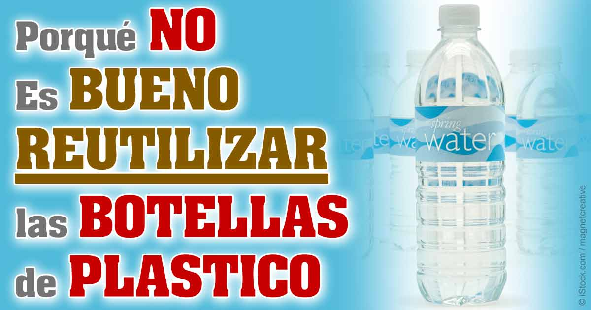 porqu no es bueno reutilizar las botellas de plastico de agua - Botellas Plastico
